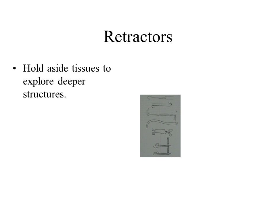 Retractors Hold aside tissues to explore deeper structures.