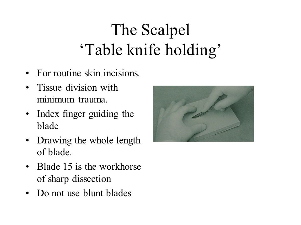 The Scalpel 'Table knife holding' For routine skin incisions.