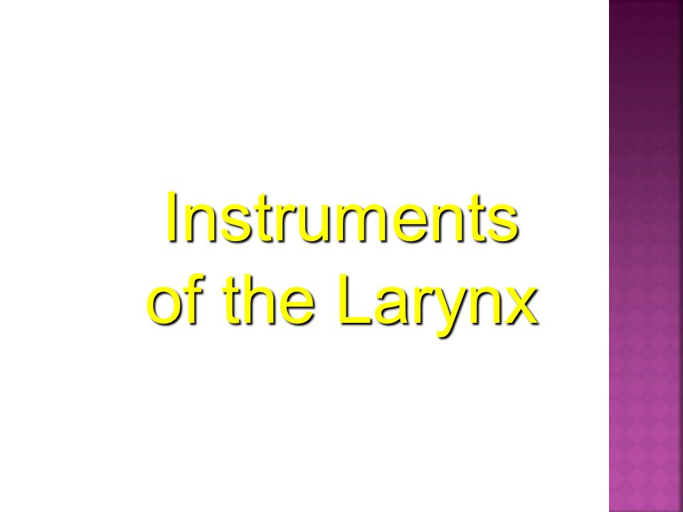Instruments of the Larynx