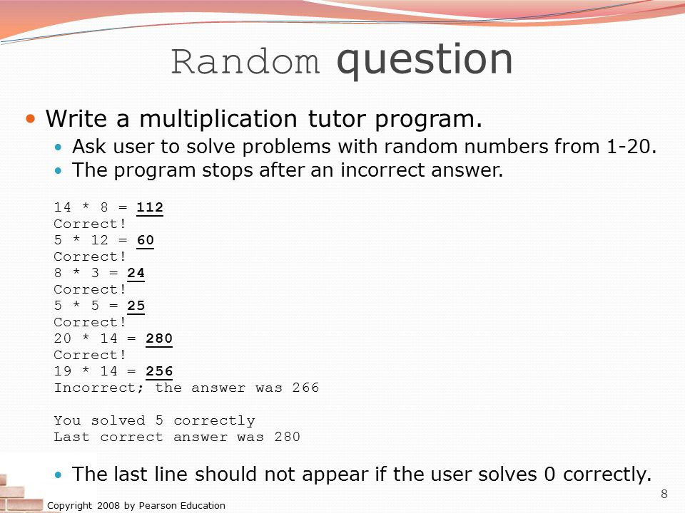 Copyright 2008 by Pearson Education 8 Random question Write a multiplication tutor program. Ask user to solve problems with random numbers from 1-20.