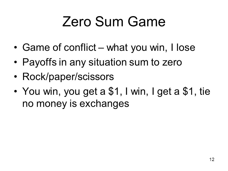 12 Zero Sum Game Game of conflict – what you win, I lose Payoffs in any situation sum to zero Rock/paper/scissors You win, you get a $1, I win, I get a $1, tie no money is exchanges