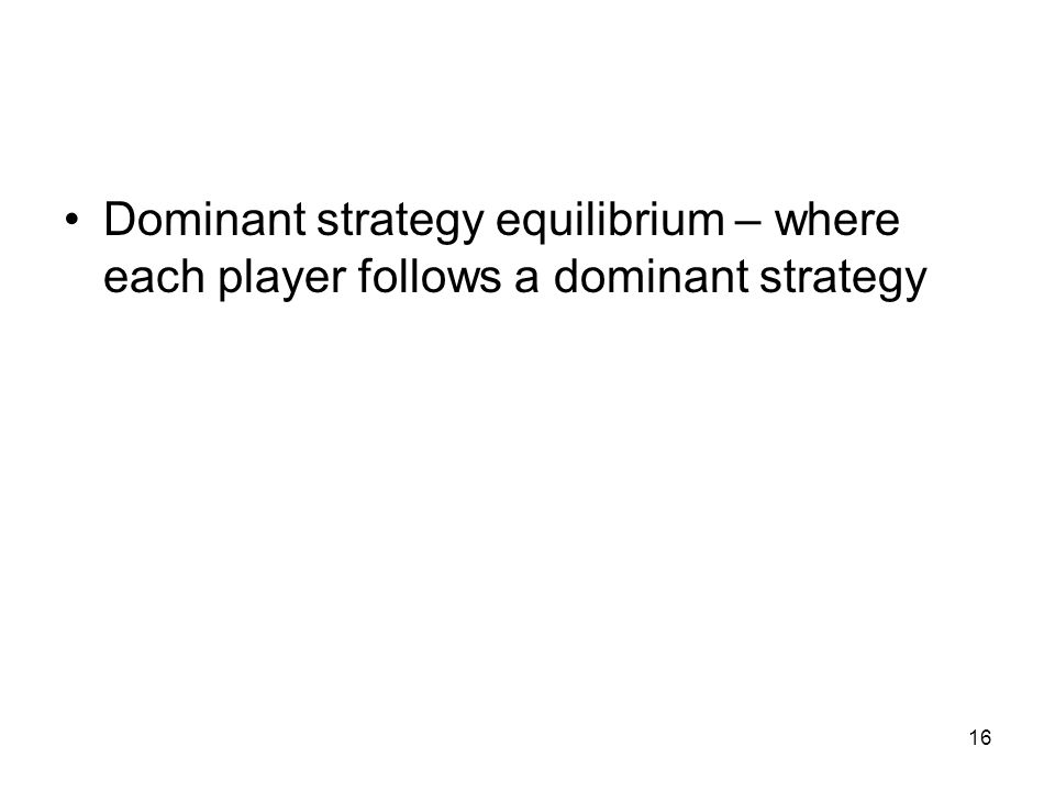 16 Dominant strategy equilibrium – where each player follows a dominant strategy
