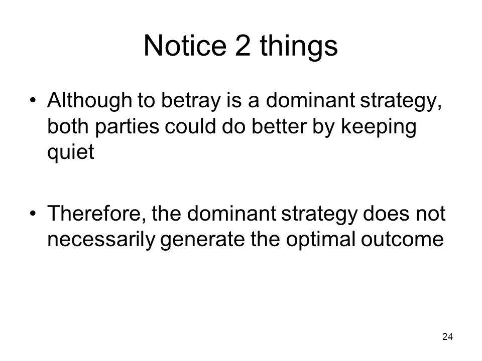 24 Notice 2 things Although to betray is a dominant strategy, both parties could do better by keeping quiet Therefore, the dominant strategy does not necessarily generate the optimal outcome