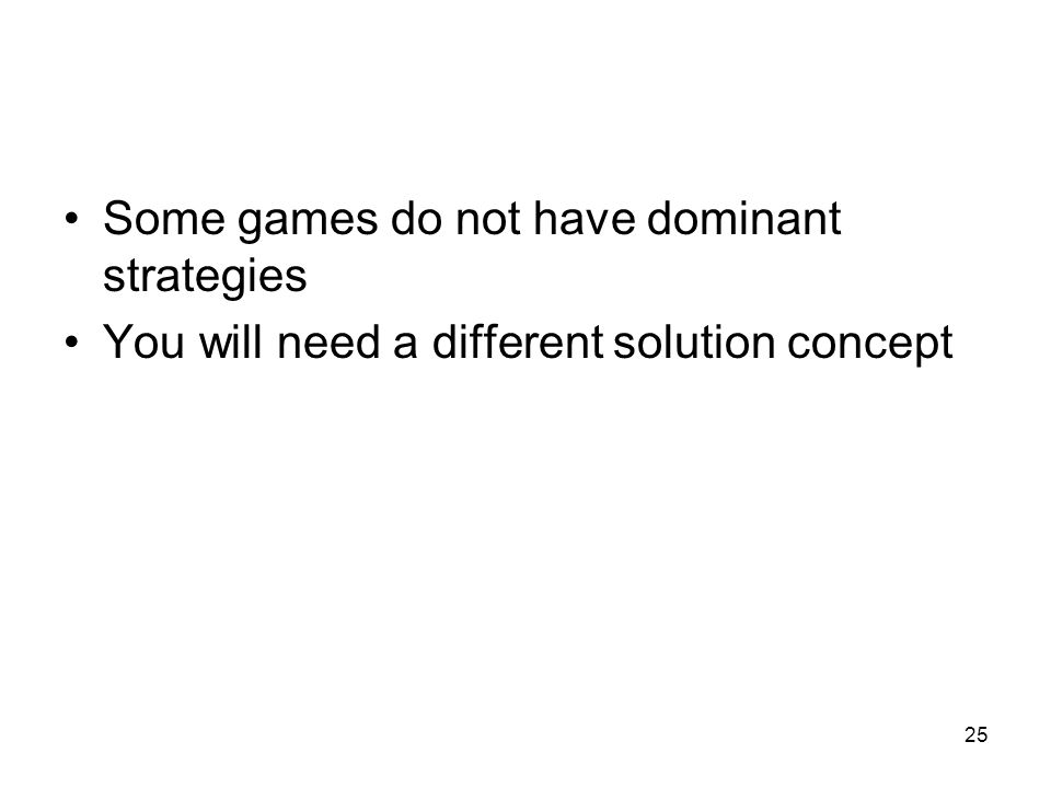 25 Some games do not have dominant strategies You will need a different solution concept
