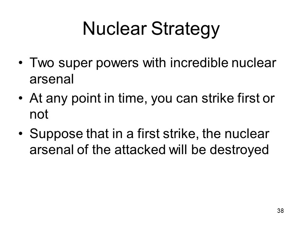 38 Nuclear Strategy Two super powers with incredible nuclear arsenal At any point in time, you can strike first or not Suppose that in a first strike, the nuclear arsenal of the attacked will be destroyed