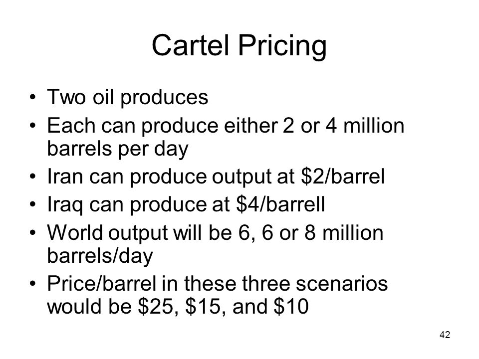 42 Cartel Pricing Two oil produces Each can produce either 2 or 4 million barrels per day Iran can produce output at $2/barrel Iraq can produce at $4/barrell World output will be 6, 6 or 8 million barrels/day Price/barrel in these three scenarios would be $25, $15, and $10