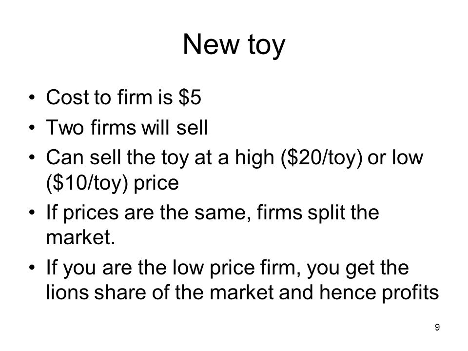 9 New toy Cost to firm is $5 Two firms will sell Can sell the toy at a high ($20/toy) or low ($10/toy) price If prices are the same, firms split the market.