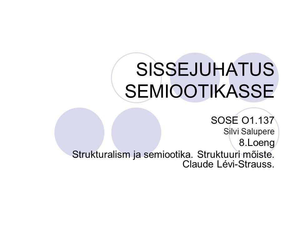 SISSEJUHATUS SEMIOOTIKASSE SOSE O1.137 Silvi Salupere 8.Loeng Strukturalism ja semiootika.