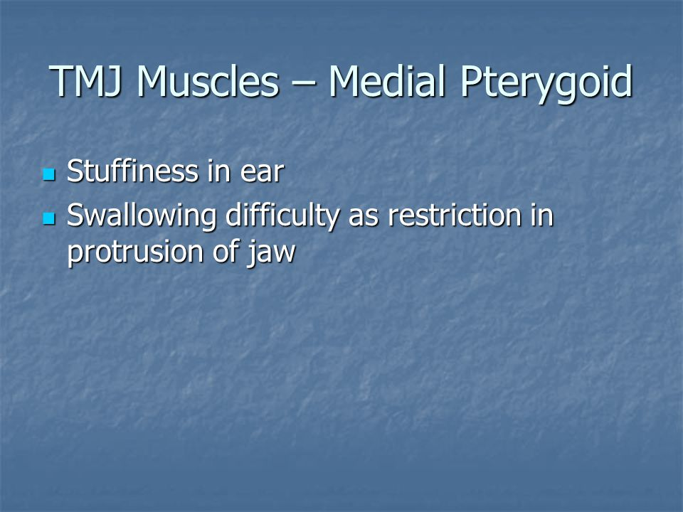 TMJ Muscles – Medial Pterygoid Stuffiness in ear Stuffiness in ear Swallowing difficulty as restriction in protrusion of jaw Swallowing difficulty as