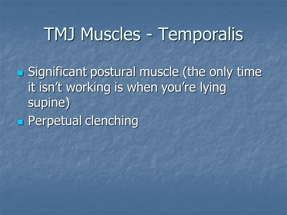 TMJ Muscles - Temporalis Significant postural muscle (the only time it isn't working is when you're lying supine) Significant postural muscle (the onl