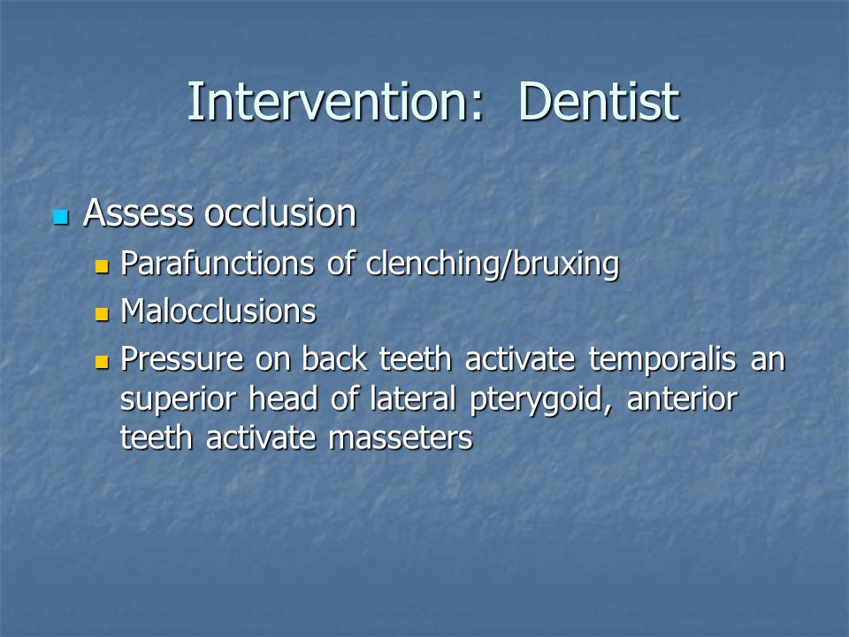 Intervention: Dentist Intervention: Dentist Assess occlusion Assess occlusion Parafunctions of clenching/bruxing Parafunctions of clenching/bruxing Ma