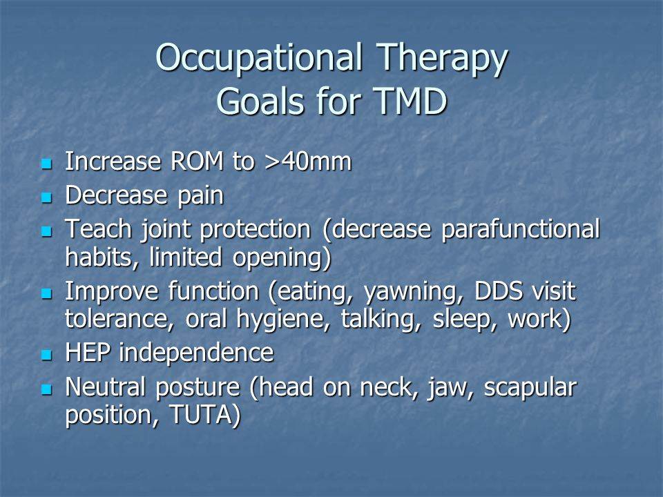 Treatment – Myofascial Pain Dysfunction Modalities: US - 1.0 – 1.2 w/cm2, 3 MHz, x5 minutes to joint or muscle, heat, electrical stimulation Modalities: US - 1.0 – 1.2 w/cm2, 3 MHz, x5 minutes to joint or muscle, heat, electrical stimulation Manual Therapy – joint mobs/distraction, MFR – including upper cervical region Manual Therapy – joint mobs/distraction, MFR – including upper cervical region HEP/Lifestyle changes HEP/Lifestyle changes Tongue positioning (TUTA) Tongue positioning (TUTA) Self-joint distraction &/or MFR Self-joint distraction &/or MFR Eliminating parafunctional behaviors Eliminating parafunctional behaviors Postural instruction Postural instruction Conjunction with splint therapy &/or counseling (Referral to psychology for CBT as needed for stress and anxiety management) Conjunction with splint therapy &/or counseling (Referral to psychology for CBT as needed for stress and anxiety management)