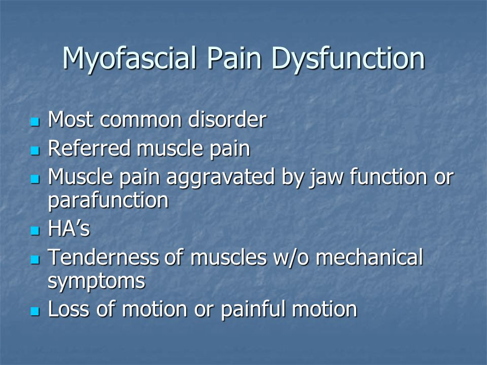 Myofascial Pain Dysfunction Most common disorder Most common disorder Referred muscle pain Referred muscle pain Muscle pain aggravated by jaw function