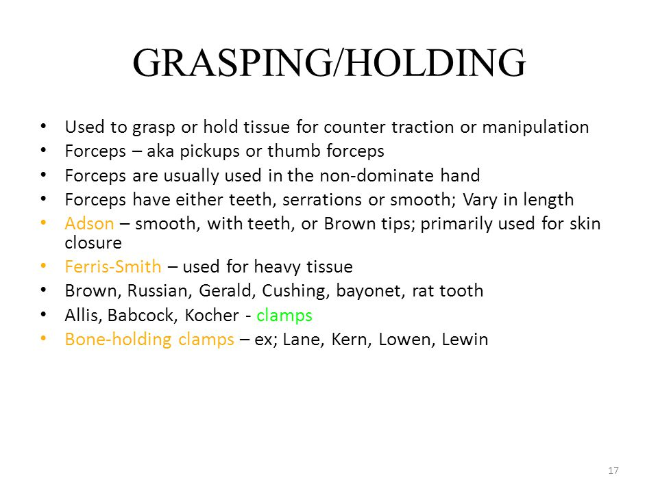 17 GRASPING/HOLDING Used to grasp or hold tissue for counter traction or manipulation Forceps – aka pickups or thumb forceps Forceps are usually used