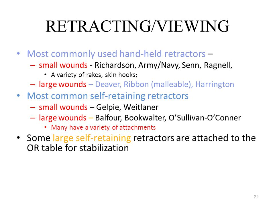 22 RETRACTING/VIEWING Most commonly used hand-held retractors – – small wounds - Richardson, Army/Navy, Senn, Ragnell, A variety of rakes, skin hooks;