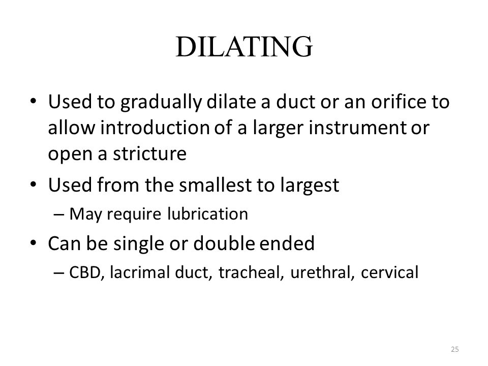 25 DILATING Used to gradually dilate a duct or an orifice to allow introduction of a larger instrument or open a stricture Used from the smallest to l