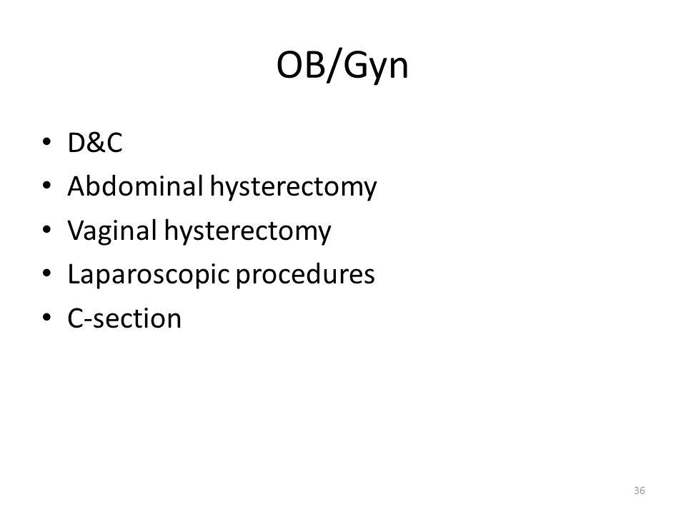 36 OB/Gyn D&C Abdominal hysterectomy Vaginal hysterectomy Laparoscopic procedures C-section