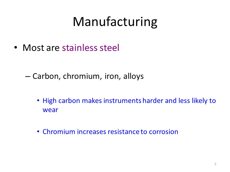 5 Manufacturing Most are stainless steel – Carbon, chromium, iron, alloys High carbon makes instruments harder and less likely to wear Chromium increa