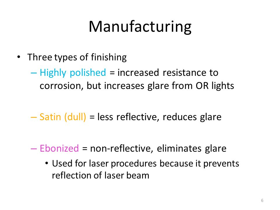 6 Manufacturing Three types of finishing – Highly polished = increased resistance to corrosion, but increases glare from OR lights – Satin (dull) = le