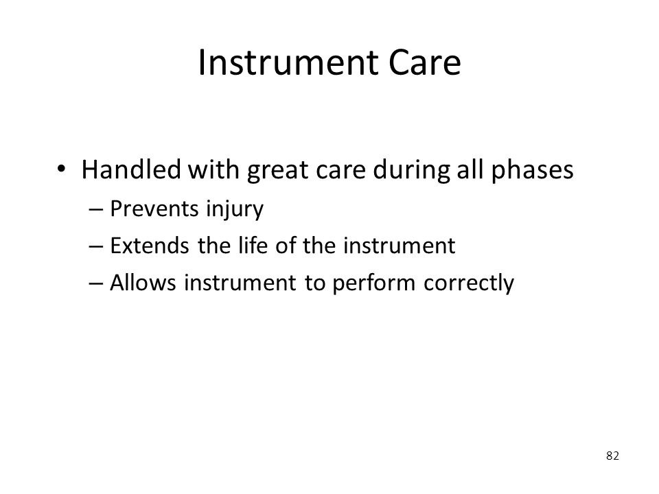 82 Instrument Care Handled with great care during all phases – Prevents injury – Extends the life of the instrument – Allows instrument to perform cor