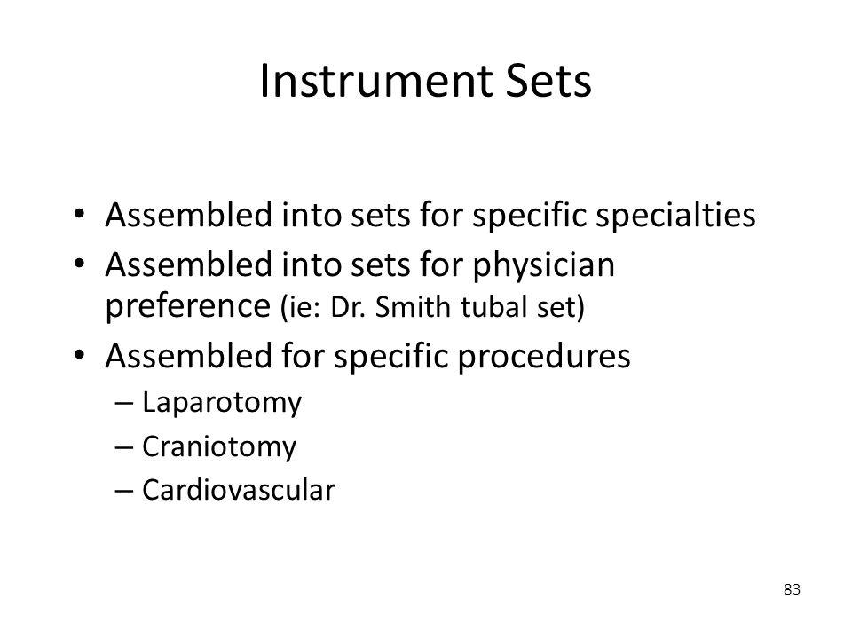 83 Instrument Sets Assembled into sets for specific specialties Assembled into sets for physician preference (ie: Dr. Smith tubal set) Assembled for s