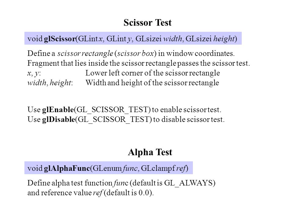 Scissor Test void glScissor(GLint x, GLint y, GLsizei width, GLsizei height) Define a scissor rectangle (scissor box) in window coordinates. Fragment