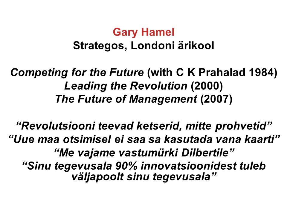 Gary Hamel Strategos, Londoni ärikool Competing for the Future (with C K Prahalad 1984) Leading the Revolution (2000) The Future of Management (2007) Revolutsiooni teevad ketserid, mitte prohvetid Uue maa otsimisel ei saa sa kasutada vana kaarti Me vajame vastumürki Dilbertile Sinu tegevusala 90% innovatsioonidest tuleb väljapoolt sinu tegevusala