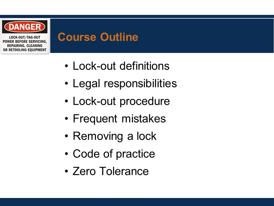 Course Outline Lock-out definitions Legal responsibilities Lock-out procedure Frequent mistakes Removing a lock Code of practice Zero Tolerance