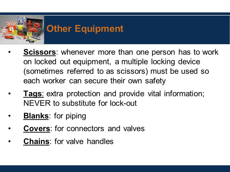 Other Equipment Scissors: whenever more than one person has to work on locked out equipment, a multiple locking device (sometimes referred to as scissors) must be used so each worker can secure their own safety Tags: extra protection and provide vital information; NEVER to substitute for lock-out Blanks: for piping Covers: for connectors and valves Chains: for valve handles