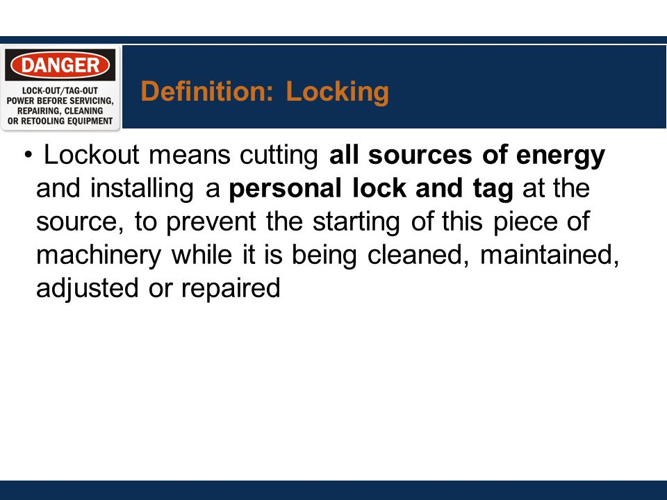 Definition: Locking Lockout means cutting all sources of energy and installing a personal lock and tag at the source, to prevent the starting of this piece of machinery while it is being cleaned, maintained, adjusted or repaired