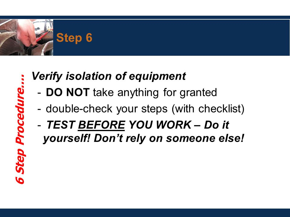 Step 6 Verify isolation of equipment - DO NOT take anything for granted - double-check your steps (with checklist) - TEST BEFORE YOU WORK – Do it yourself.