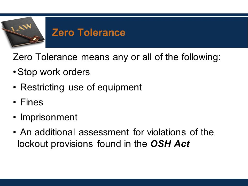 Zero Tolerance means any or all of the following: Stop work orders Restricting use of equipment Fines Imprisonment An additional assessment for violations of the lockout provisions found in the OSH Act