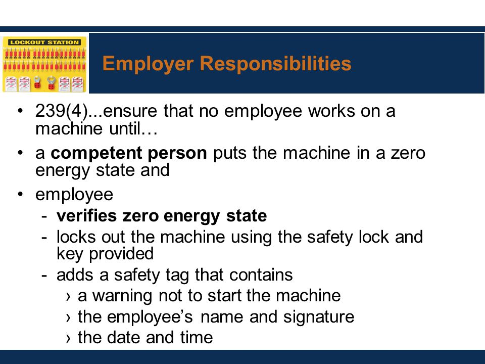 Employer Responsibilities 239(4)...ensure that no employee works on a machine until… a competent person puts the machine in a zero energy state and employee -verifies zero energy state -locks out the machine using the safety lock and key provided -adds a safety tag that contains ›a warning not to start the machine ›the employee's name and signature ›the date and time