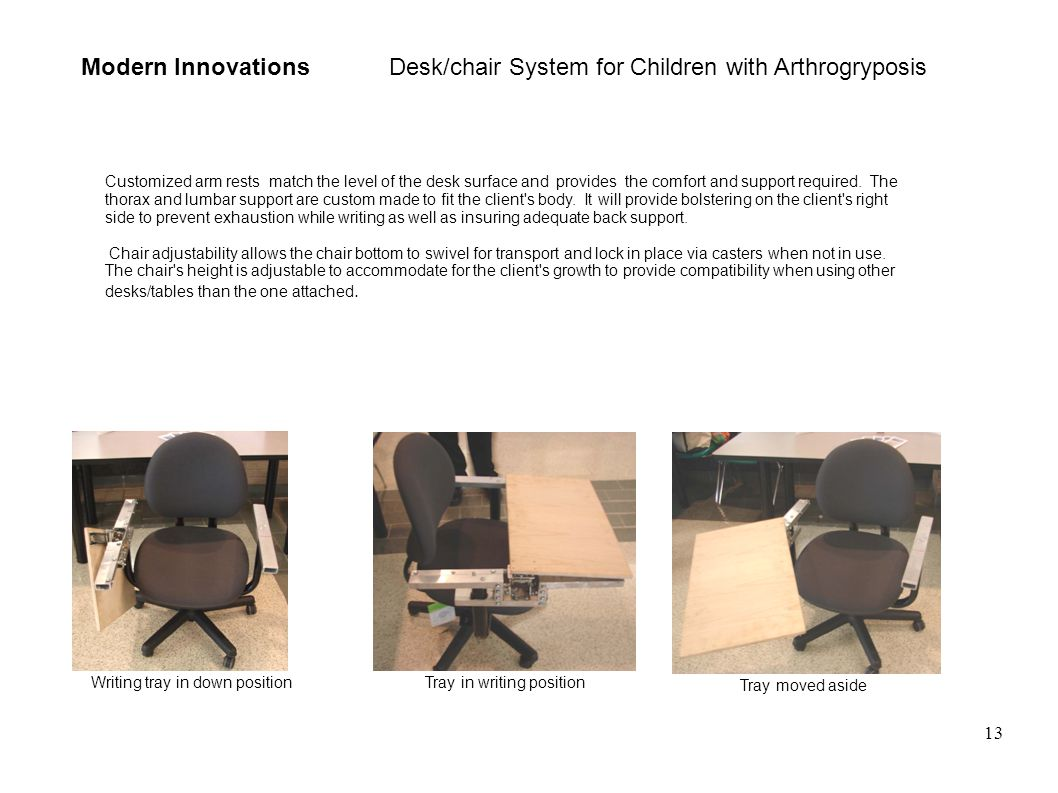13 Modern Innovations Desk/chair System for Children with Arthrogryposis Customized arm rests match the level of the desk surface and provides the comfort and support required.