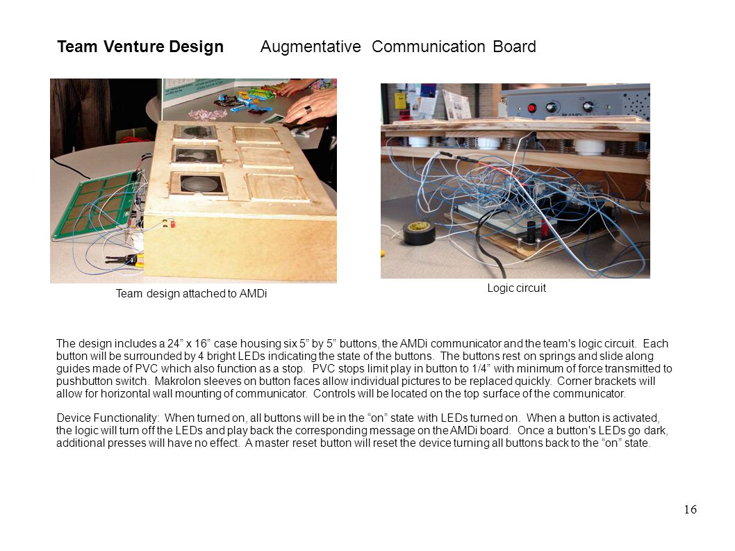 16 Team Venture Design Augmentative Communication Board The design includes a 24 x 16 case housing six 5 by 5 buttons, the AMDi communicator and the team s logic circuit.