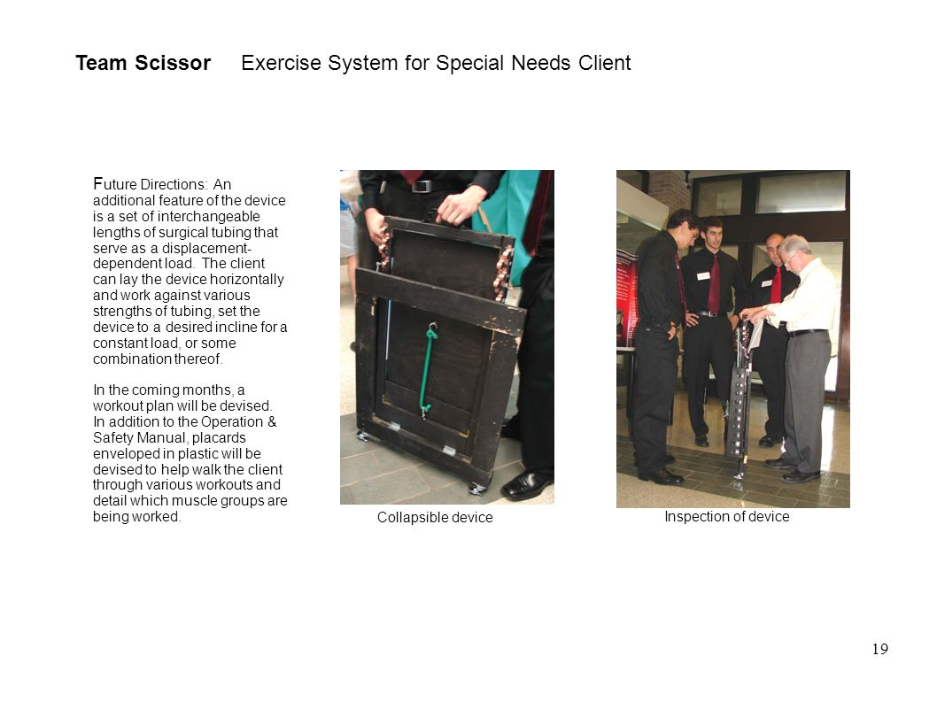 19 Team Scissor Exercise System for Special Needs Client Collapsible device Inspection of device F uture Directions: An additional feature of the device is a set of interchangeable lengths of surgical tubing that serve as a displacement- dependent load.