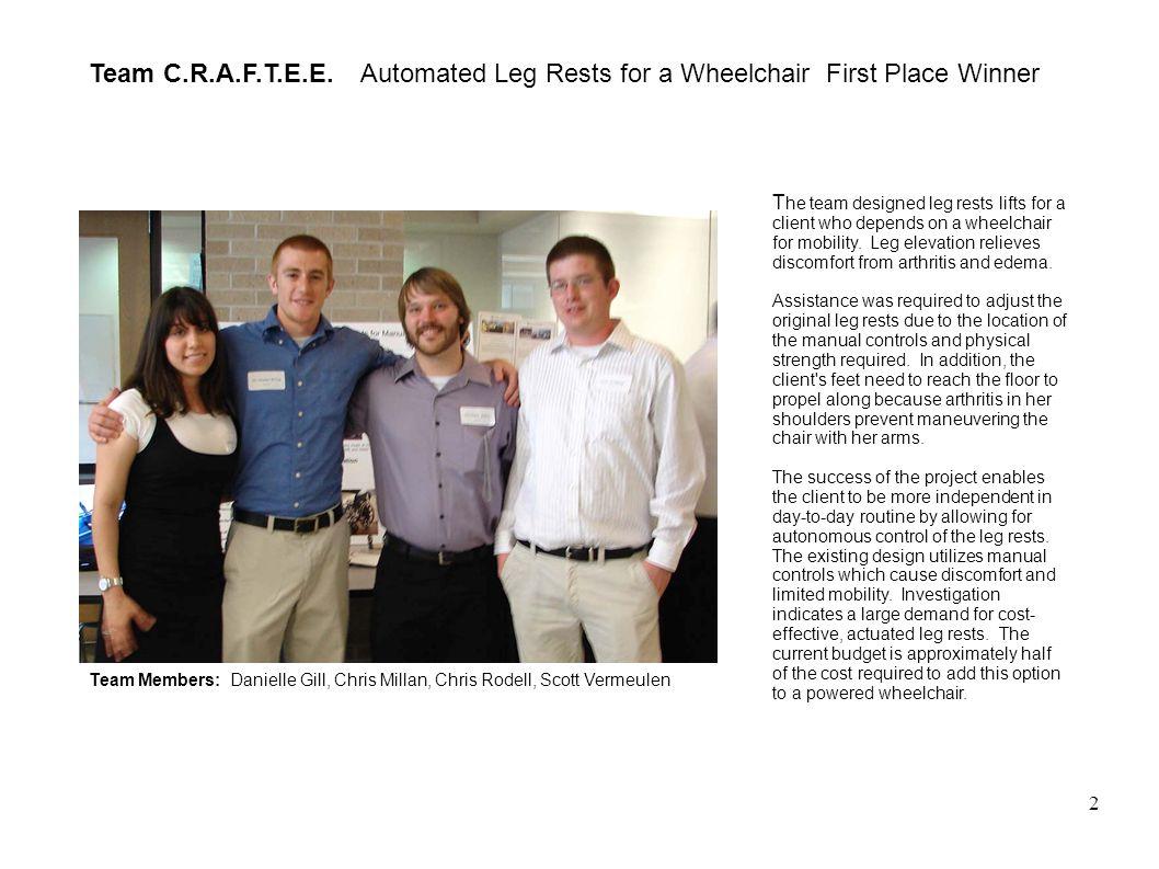 2 Team C.R.A.F.T.E.E. Automated Leg Rests for a Wheelchair First Place Winner Team Members: Danielle Gill, Chris Millan, Chris Rodell, Scott Vermeulen