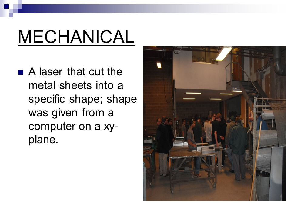 MECHANICAL A laser that cut the metal sheets into a specific shape; shape was given from a computer on a xy- plane.