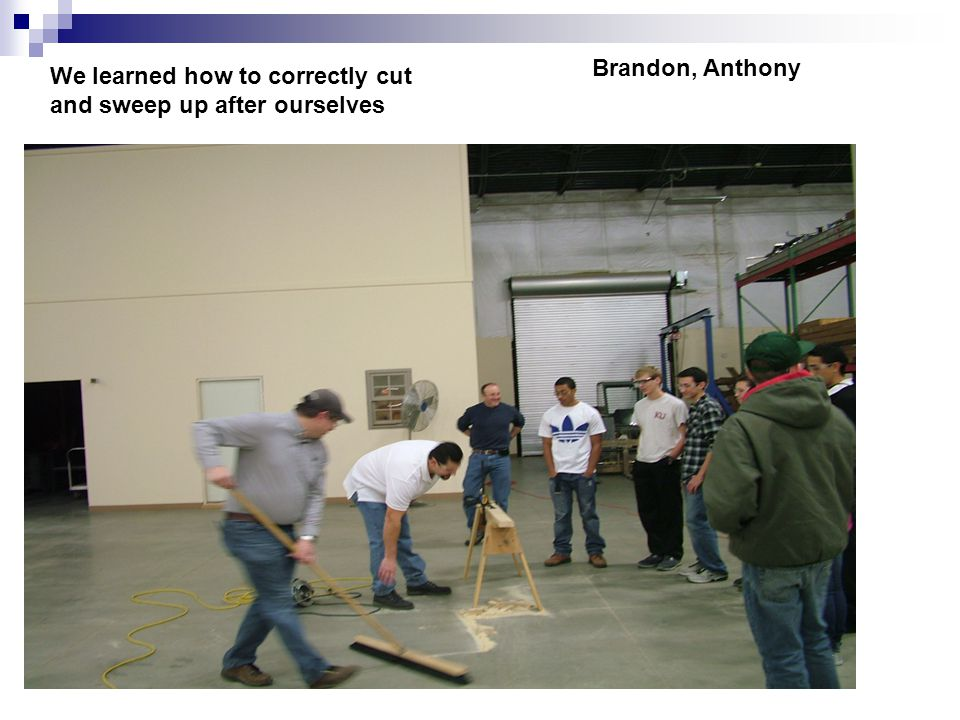 We learned how to correctly cut and sweep up after ourselves Brandon, Anthony