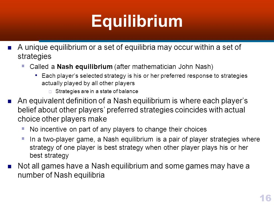 16 Equilibrium A unique equilibrium or a set of equilibria may occur within a set of strategies  Called a Nash equilibrium (after mathematician John Nash) Each player's selected strategy is his or her preferred response to strategies actually played by all other players  Strategies are in a state of balance An equivalent definition of a Nash equilibrium is where each player's belief about other players' preferred strategies coincides with actual choice other players make  No incentive on part of any players to change their choices  In a two-player game, a Nash equilibrium is a pair of player strategies where strategy of one player is best strategy when other player plays his or her best strategy Not all games have a Nash equilibrium and some games may have a number of Nash equilibria