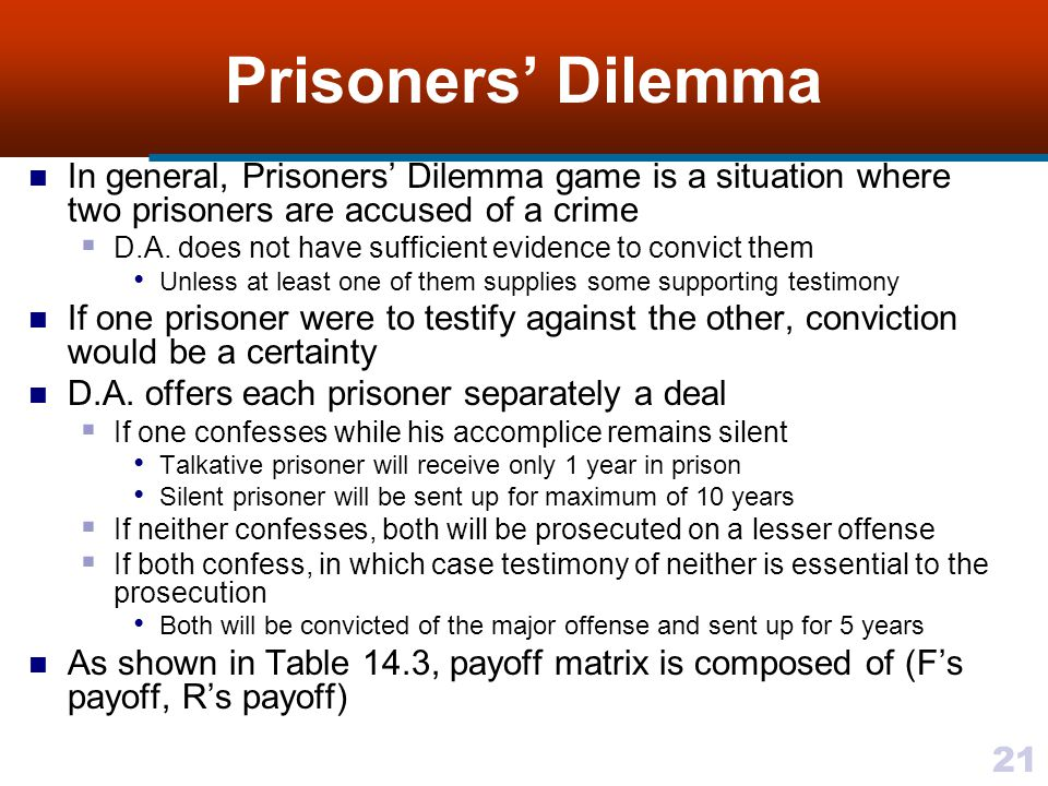 21 Prisoners' Dilemma In general, Prisoners' Dilemma game is a situation where two prisoners are accused of a crime  D.A.