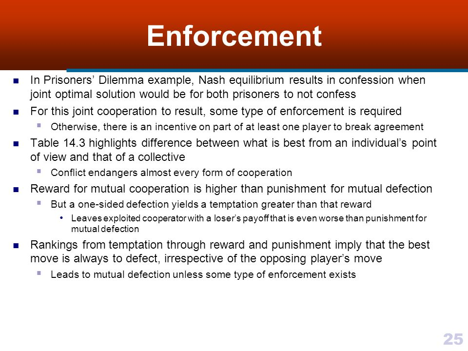 25 Enforcement In Prisoners' Dilemma example, Nash equilibrium results in confession when joint optimal solution would be for both prisoners to not confess For this joint cooperation to result, some type of enforcement is required  Otherwise, there is an incentive on part of at least one player to break agreement Table 14.3 highlights difference between what is best from an individual's point of view and that of a collective  Conflict endangers almost every form of cooperation Reward for mutual cooperation is higher than punishment for mutual defection  But a one-sided defection yields a temptation greater than that reward Leaves exploited cooperator with a loser's payoff that is even worse than punishment for mutual defection Rankings from temptation through reward and punishment imply that the best move is always to defect, irrespective of the opposing player's move  Leads to mutual defection unless some type of enforcement exists