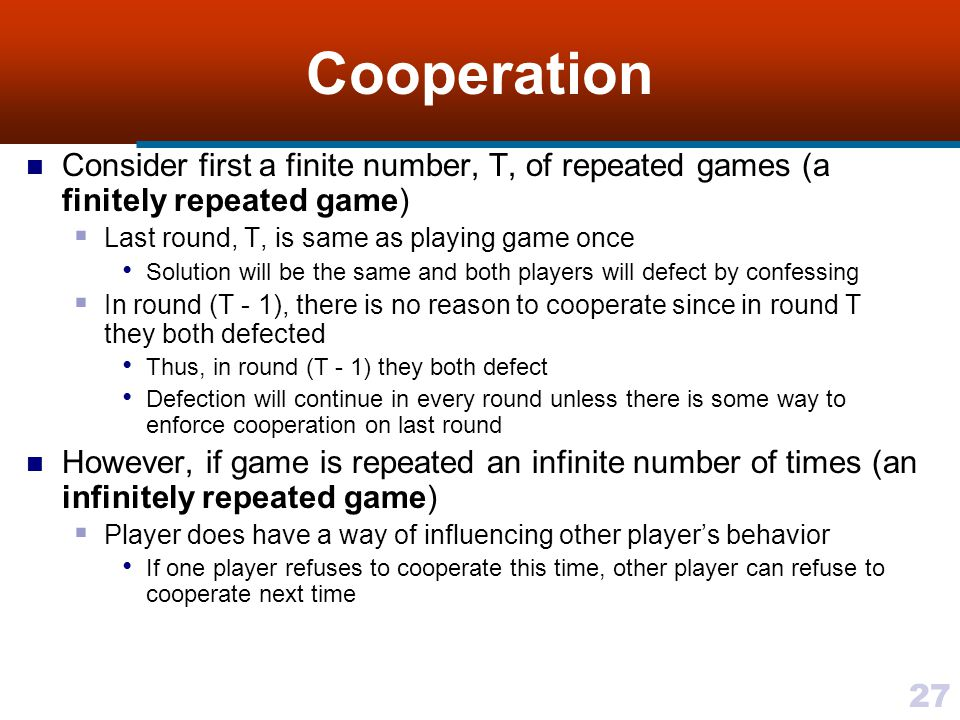 27 Cooperation Consider first a finite number, T, of repeated games (a finitely repeated game)  Last round, T, is same as playing game once Solution will be the same and both players will defect by confessing  In round (T - 1), there is no reason to cooperate since in round T they both defected Thus, in round (T - 1) they both defect Defection will continue in every round unless there is some way to enforce cooperation on last round However, if game is repeated an infinite number of times (an infinitely repeated game)  Player does have a way of influencing other player's behavior If one player refuses to cooperate this time, other player can refuse to cooperate next time