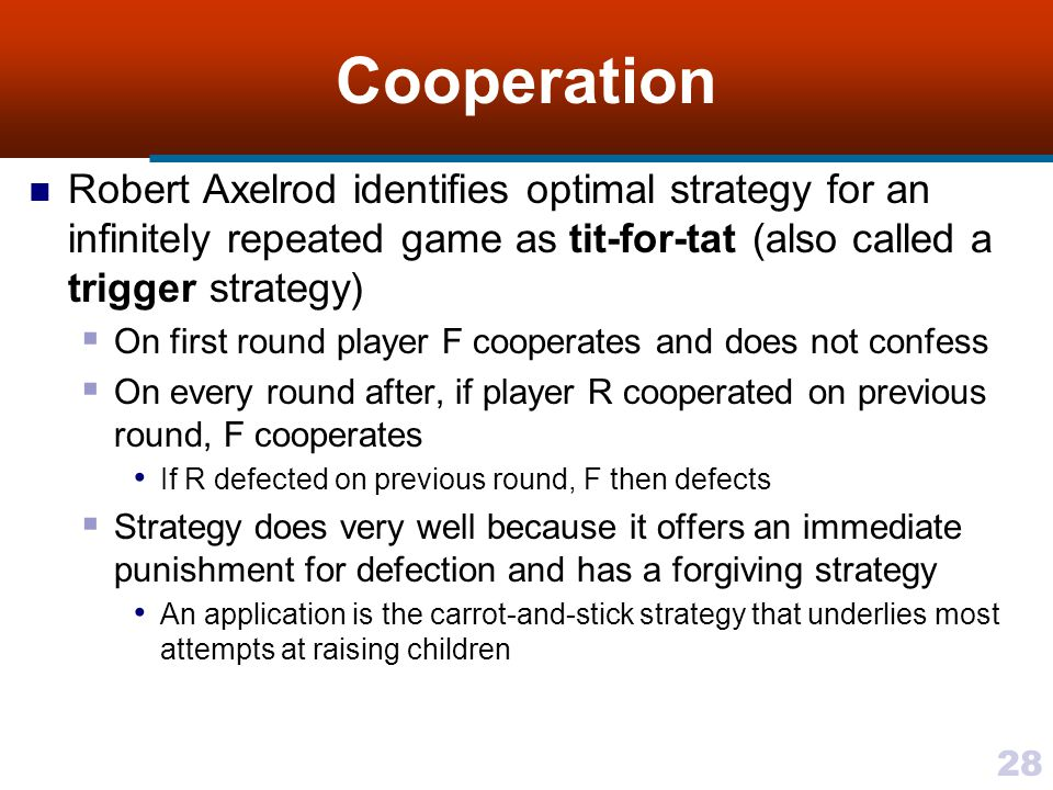 28 Cooperation Robert Axelrod identifies optimal strategy for an infinitely repeated game as tit-for-tat (also called a trigger strategy)  On first round player F cooperates and does not confess  On every round after, if player R cooperated on previous round, F cooperates If R defected on previous round, F then defects  Strategy does very well because it offers an immediate punishment for defection and has a forgiving strategy An application is the carrot-and-stick strategy that underlies most attempts at raising children