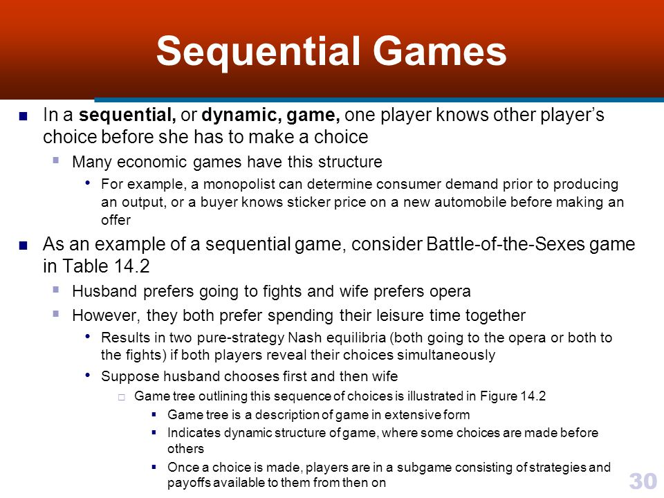 30 Sequential Games In a sequential, or dynamic, game, one player knows other player's choice before she has to make a choice  Many economic games have this structure For example, a monopolist can determine consumer demand prior to producing an output, or a buyer knows sticker price on a new automobile before making an offer As an example of a sequential game, consider Battle-of-the-Sexes game in Table 14.2  Husband prefers going to fights and wife prefers opera  However, they both prefer spending their leisure time together Results in two pure-strategy Nash equilibria (both going to the opera or both to the fights) if both players reveal their choices simultaneously Suppose husband chooses first and then wife  Game tree outlining this sequence of choices is illustrated in Figure 14.2  Game tree is a description of game in extensive form  Indicates dynamic structure of game, where some choices are made before others  Once a choice is made, players are in a subgame consisting of strategies and payoffs available to them from then on