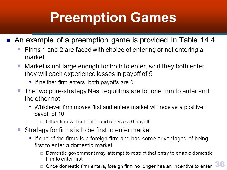 36 Preemption Games An example of a preemption game is provided in Table 14.4  Firms 1 and 2 are faced with choice of entering or not entering a market  Market is not large enough for both to enter, so if they both enter they will each experience losses in payoff of 5 If neither firm enters, both payoffs are 0  The two pure-strategy Nash equilibria are for one firm to enter and the other not Whichever firm moves first and enters market will receive a positive payoff of 10  Other firm will not enter and receive a 0 payoff  Strategy for firms is to be first to enter market If one of the firms is a foreign firm and has some advantages of being first to enter a domestic market  Domestic government may attempt to restrict that entry to enable domestic firm to enter first  Once domestic firm enters, foreign firm no longer has an incentive to enter