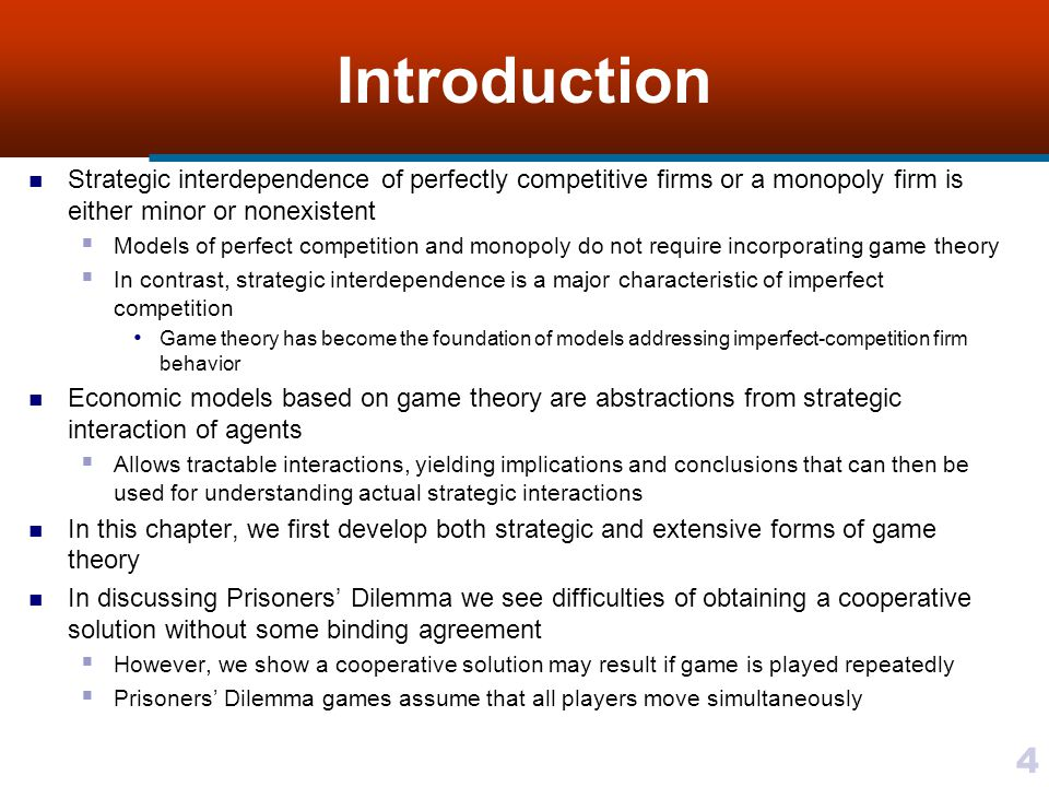 4 Introduction Strategic interdependence of perfectly competitive firms or a monopoly firm is either minor or nonexistent  Models of perfect competition and monopoly do not require incorporating game theory  In contrast, strategic interdependence is a major characteristic of imperfect competition Game theory has become the foundation of models addressing imperfect-competition firm behavior Economic models based on game theory are abstractions from strategic interaction of agents  Allows tractable interactions, yielding implications and conclusions that can then be used for understanding actual strategic interactions In this chapter, we first develop both strategic and extensive forms of game theory In discussing Prisoners' Dilemma we see difficulties of obtaining a cooperative solution without some binding agreement  However, we show a cooperative solution may result if game is played repeatedly  Prisoners' Dilemma games assume that all players move simultaneously