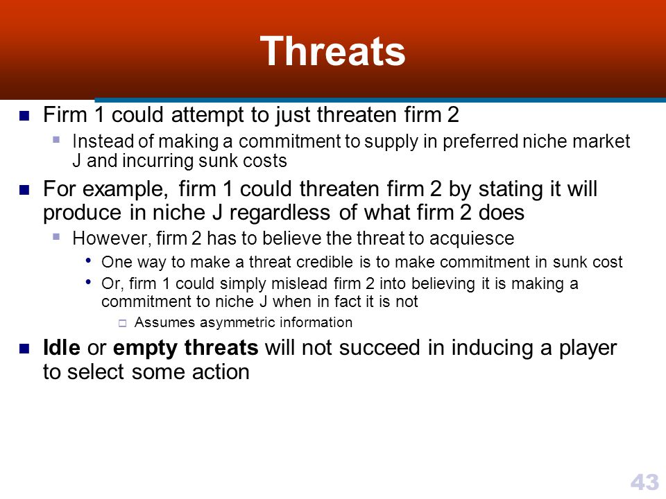 43 Threats Firm 1 could attempt to just threaten firm 2  Instead of making a commitment to supply in preferred niche market J and incurring sunk costs For example, firm 1 could threaten firm 2 by stating it will produce in niche J regardless of what firm 2 does  However, firm 2 has to believe the threat to acquiesce One way to make a threat credible is to make commitment in sunk cost Or, firm 1 could simply mislead firm 2 into believing it is making a commitment to niche J when in fact it is not  Assumes asymmetric information Idle or empty threats will not succeed in inducing a player to select some action