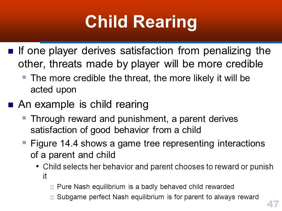 47 Child Rearing If one player derives satisfaction from penalizing the other, threats made by player will be more credible  The more credible the threat, the more likely it will be acted upon An example is child rearing  Through reward and punishment, a parent derives satisfaction of good behavior from a child  Figure 14.4 shows a game tree representing interactions of a parent and child Child selects her behavior and parent chooses to reward or punish it  Pure Nash equilibrium is a badly behaved child rewarded  Subgame perfect Nash equilibrium is for parent to always reward