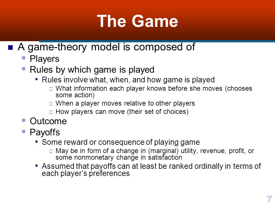 7 The Game A game-theory model is composed of  Players  Rules by which game is played Rules involve what, when, and how game is played  What information each player knows before she moves (chooses some action)  When a player moves relative to other players  How players can move (their set of choices)  Outcome  Payoffs Some reward or consequence of playing game  May be in form of a change in (marginal) utility, revenue, profit, or some nonmonetary change in satisfaction Assumed that payoffs can at least be ranked ordinally in terms of each player's preferences